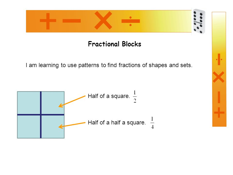 Fractional Blocks I am learning to use patterns to find fractions of shapes and sets. Half of a square.