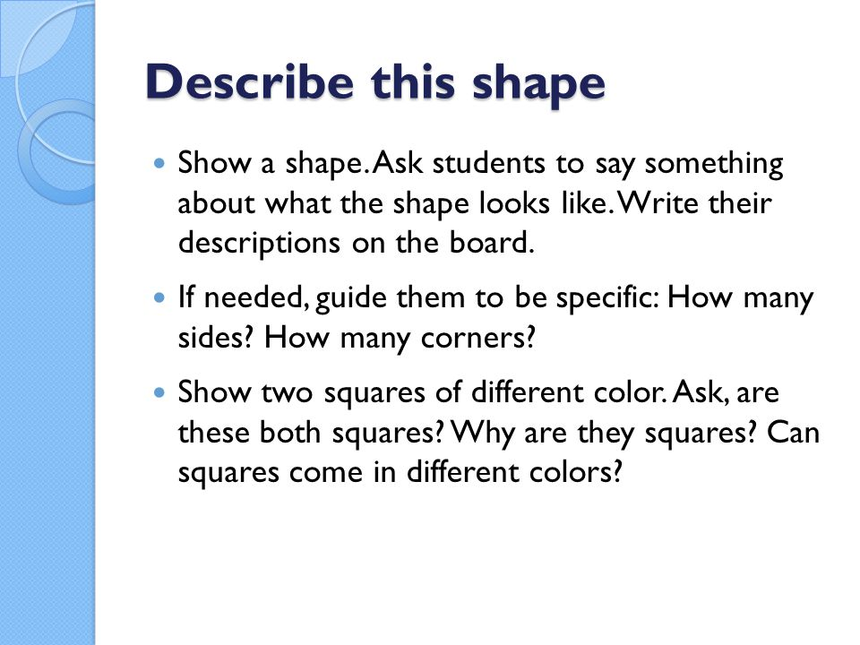 Describe this shape Show a shape. Ask students to say something about what the shape looks like. Write their descriptions on the board.