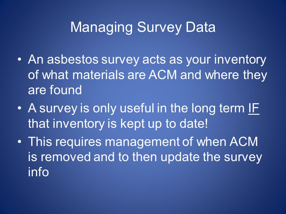 Managing Survey Data An asbestos survey acts as your inventory of what materials are ACM and where they are found.
