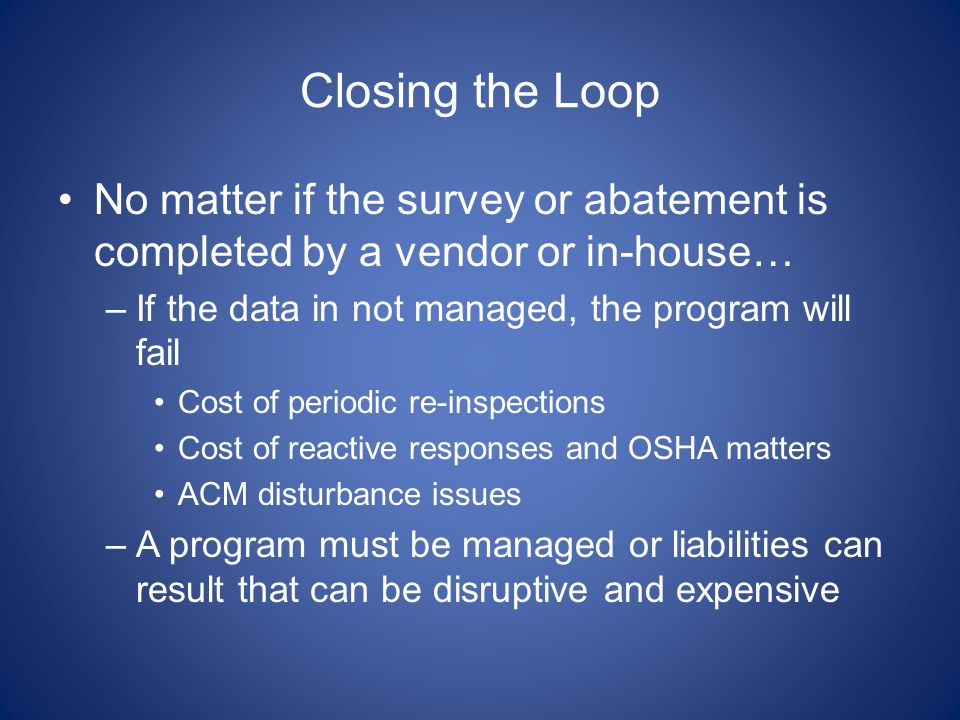 Closing the Loop No matter if the survey or abatement is completed by a vendor or in-house… If the data in not managed, the program will fail.