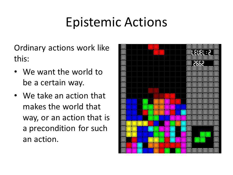 Epistemic Actions Ordinary actions work like this: