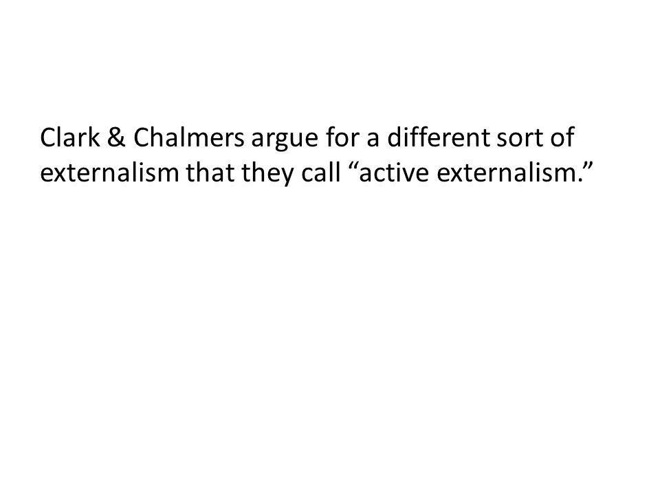 Clark & Chalmers argue for a different sort of externalism that they call active externalism.