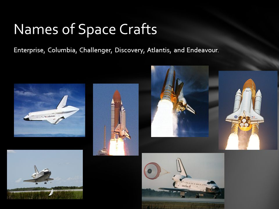 Names of Space Crafts Enterprise, Columbia, Challenger, Discovery, Atlantis, and Endeavour.