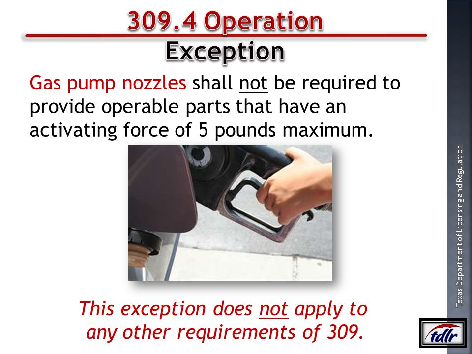 309.4 Operation Exception. Gas pump nozzles shall not be required to provide operable parts that have an activating force of 5 pounds maximum.