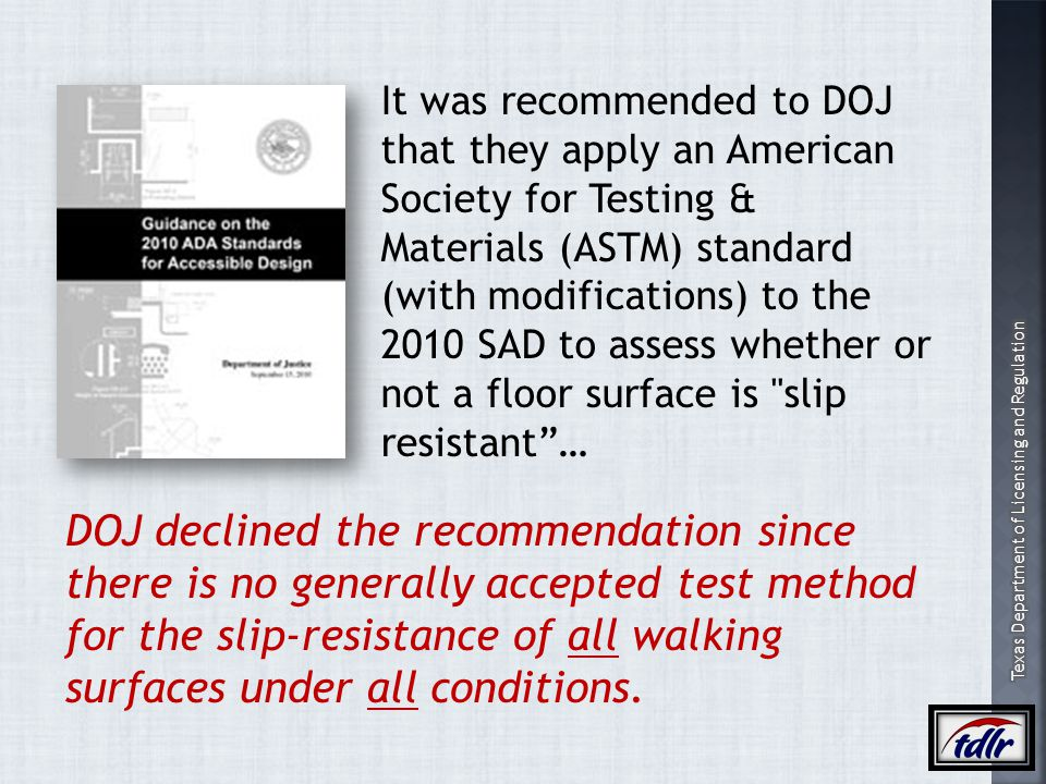 It was recommended to DOJ that they apply an American Society for Testing & Materials (ASTM) standard (with modifications) to the 2010 SAD to assess whether or not a floor surface is slip resistant …