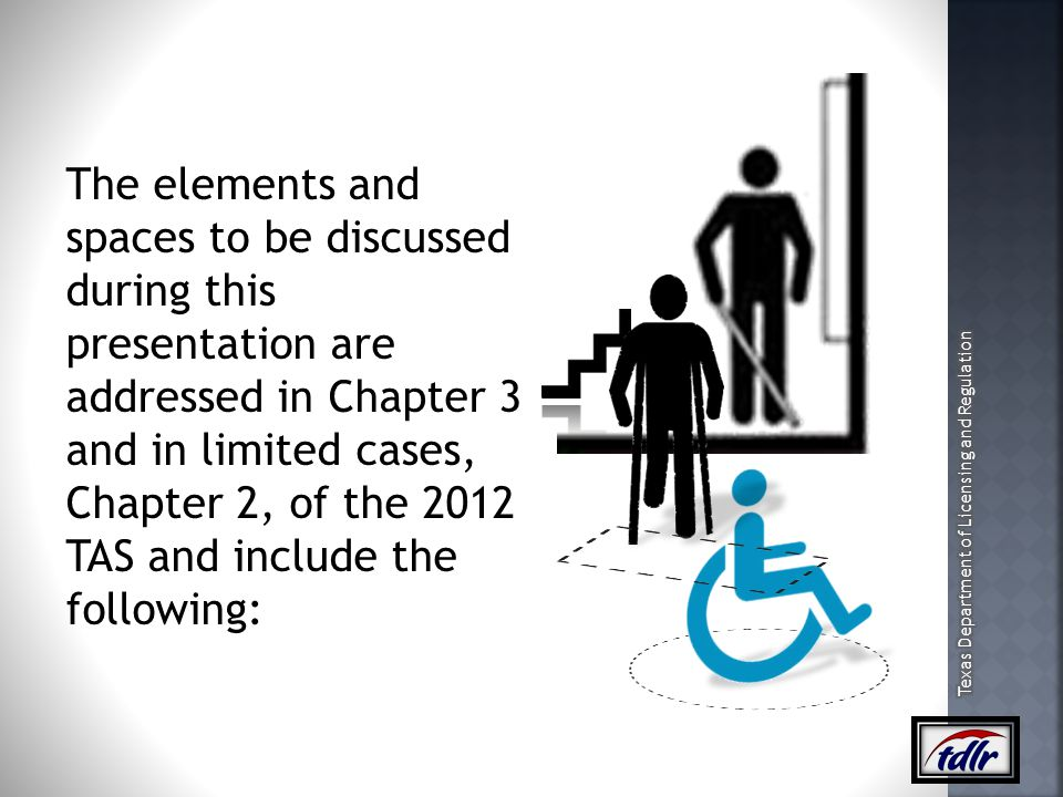 The elements and spaces to be discussed during this presentation are addressed in Chapter 3 and in limited cases, Chapter 2, of the 2012 TAS and include the following: