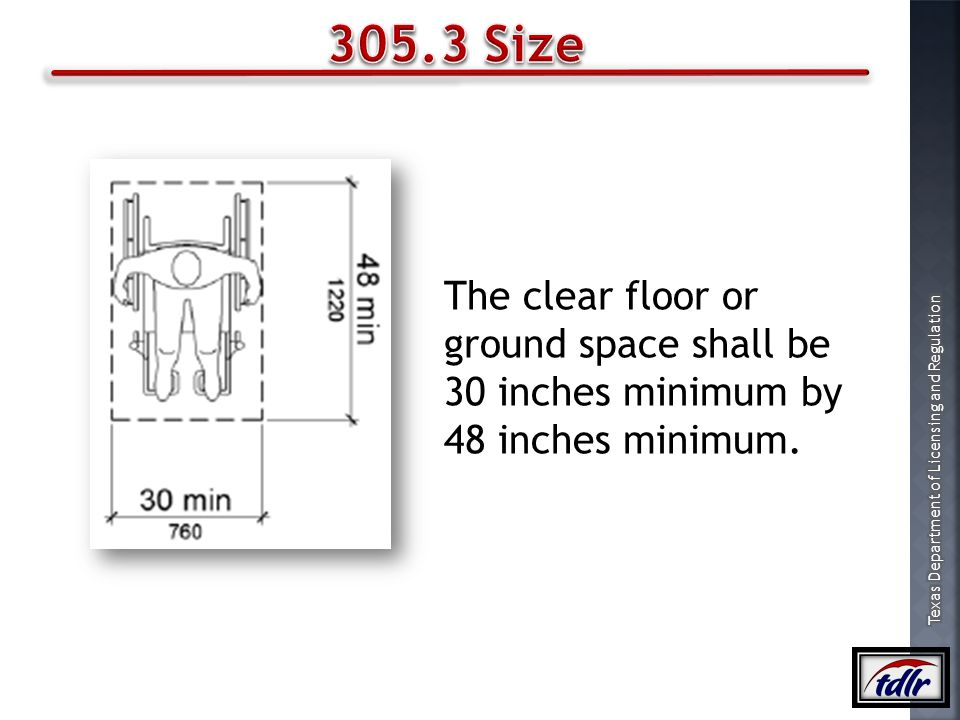 305.3 Size The clear floor or ground space shall be 30 inches minimum by 48 inches minimum.