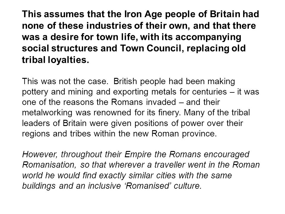 This assumes that the Iron Age people of Britain had none of these industries of their own, and that there was a desire for town life, with its accompanying social structures and Town Council, replacing old tribal loyalties.
