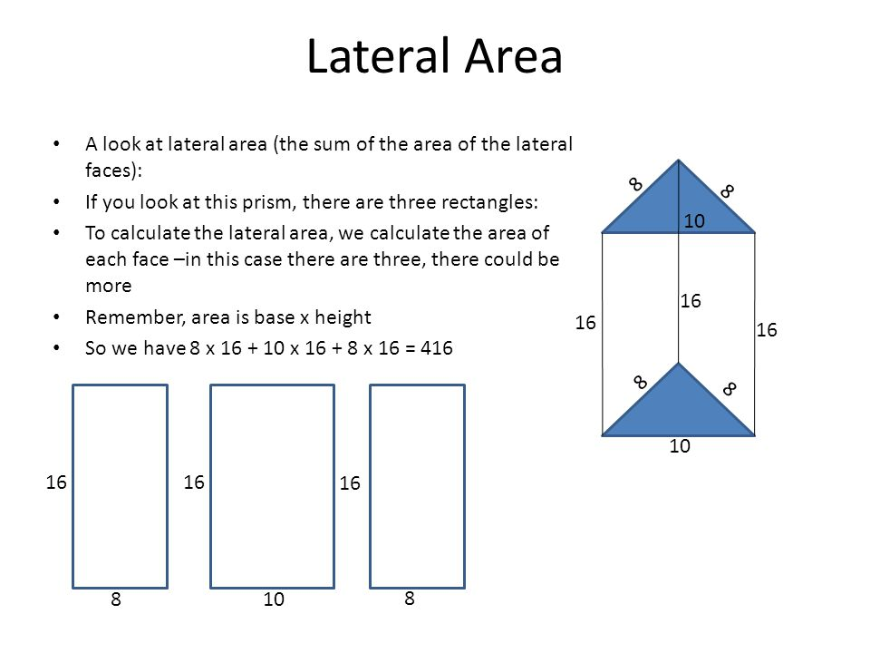 Lateral Area A look at lateral area (the sum of the area of the lateral faces): If you look at this prism, there are three rectangles: