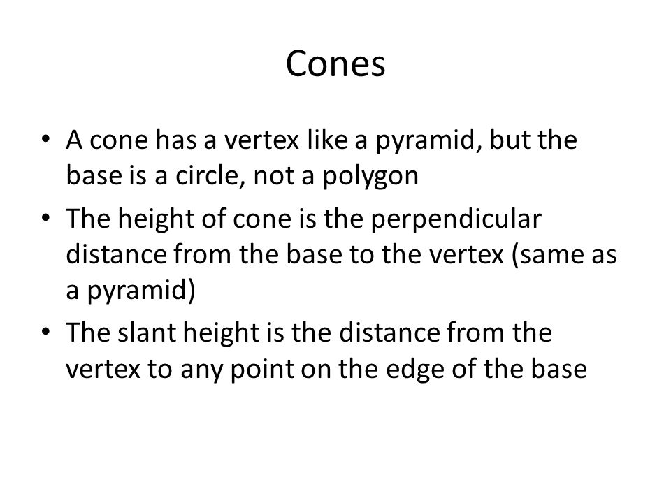 Cones A cone has a vertex like a pyramid, but the base is a circle, not a polygon.