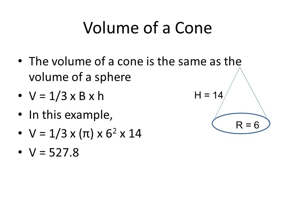 Volume of a Cone The volume of a cone is the same as the volume of a sphere. V = 1/3 x B x h. In this example,