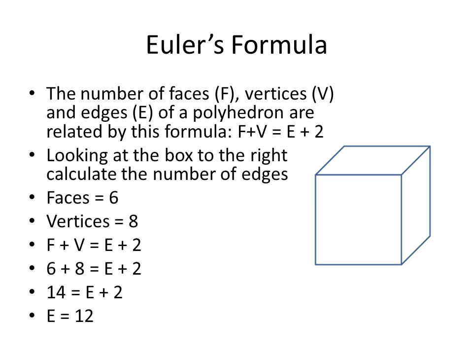 Euler's Formula The number of faces (F), vertices (V) and edges (E) of a polyhedron are related by this formula: F+V = E + 2.