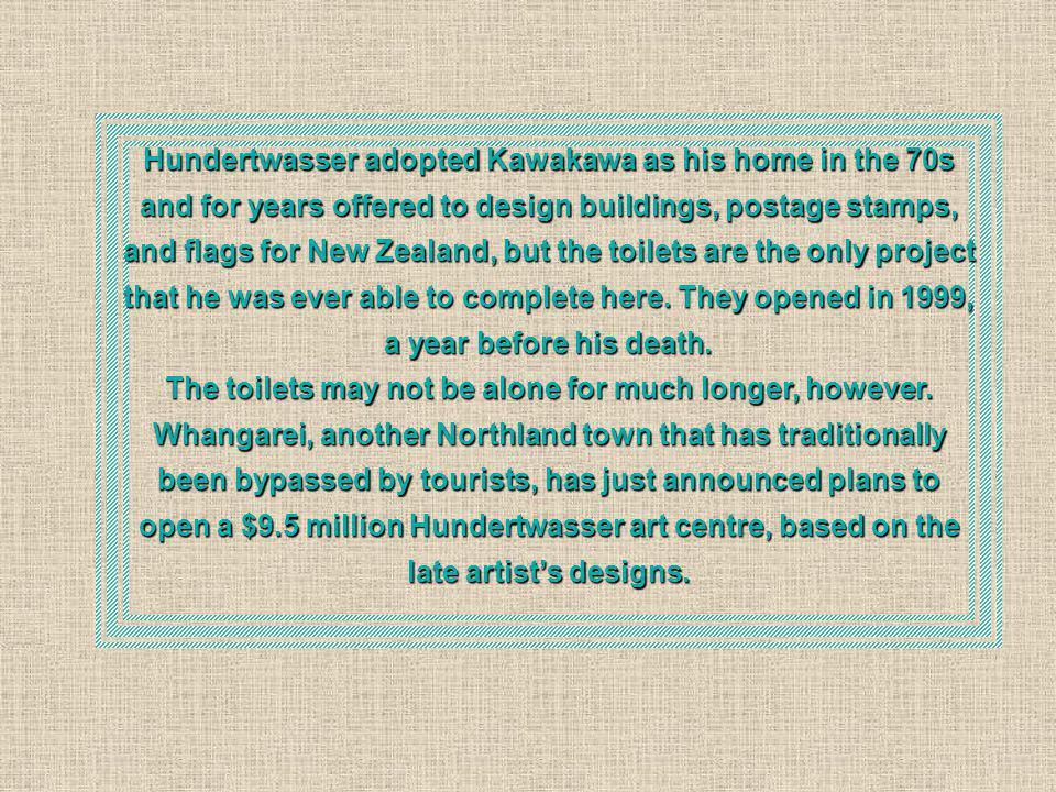 Hundertwasser adopted Kawakawa as his home in the 70s and for years offered to design buildings, postage stamps, and flags for New Zealand, but the toilets are the only project that he was ever able to complete here. They opened in 1999, a year before his death.
