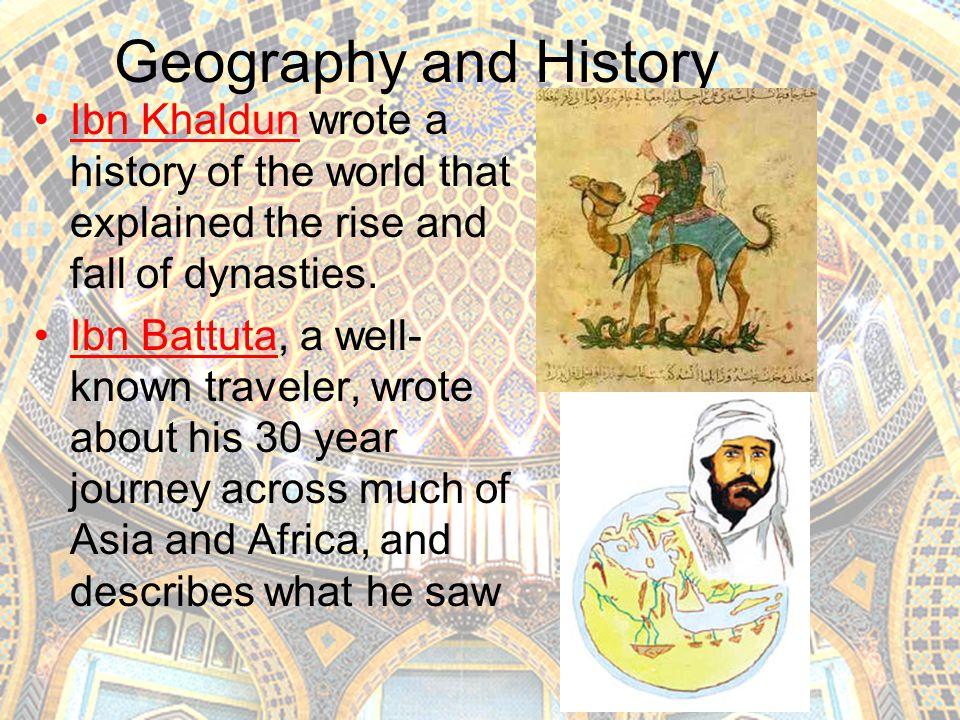 Geography and History Ibn Khaldun wrote a history of the world that explained the rise and fall of dynasties.