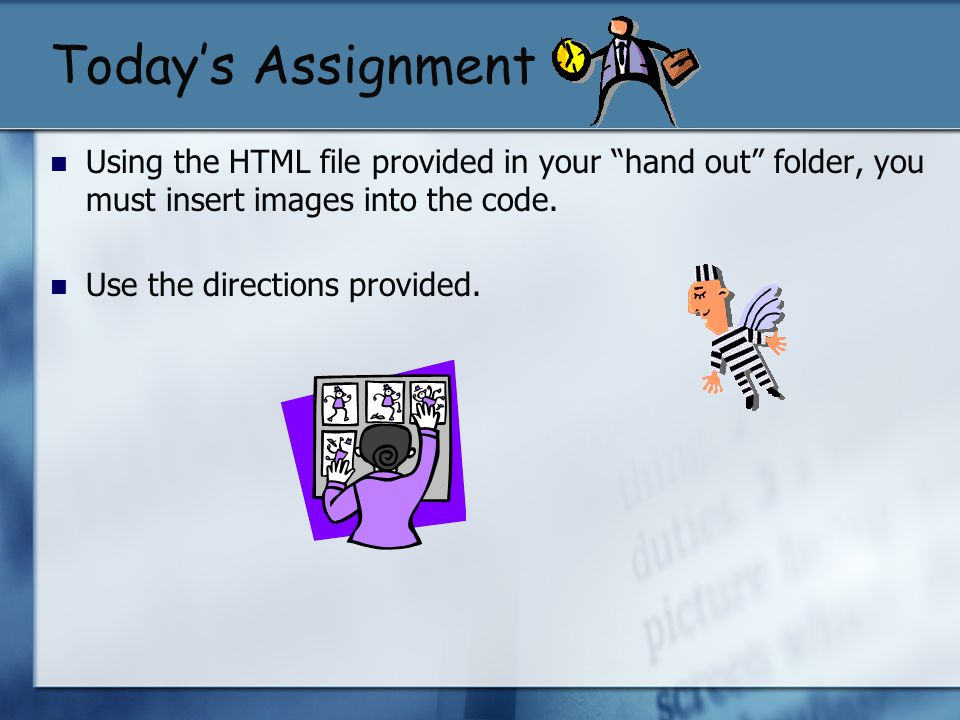 Today's Assignment Using the HTML file provided in your hand out folder, you must insert images into the code.