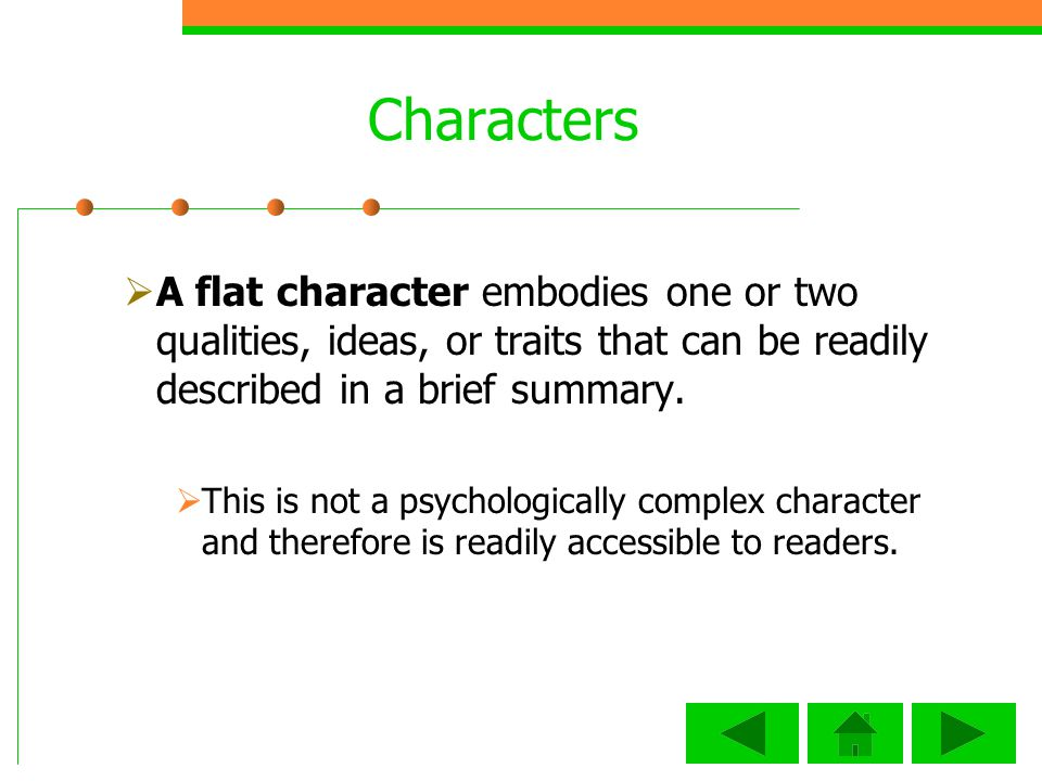 Characters A flat character embodies one or two qualities, ideas, or traits that can be readily described in a brief summary.