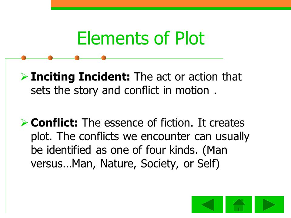 Elements of Plot Inciting Incident: The act or action that sets the story and conflict in motion .