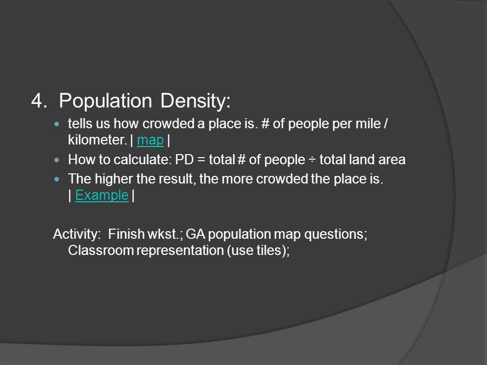 4. Population Density: tells us how crowded a place is. # of people per mile / kilometer. | map |