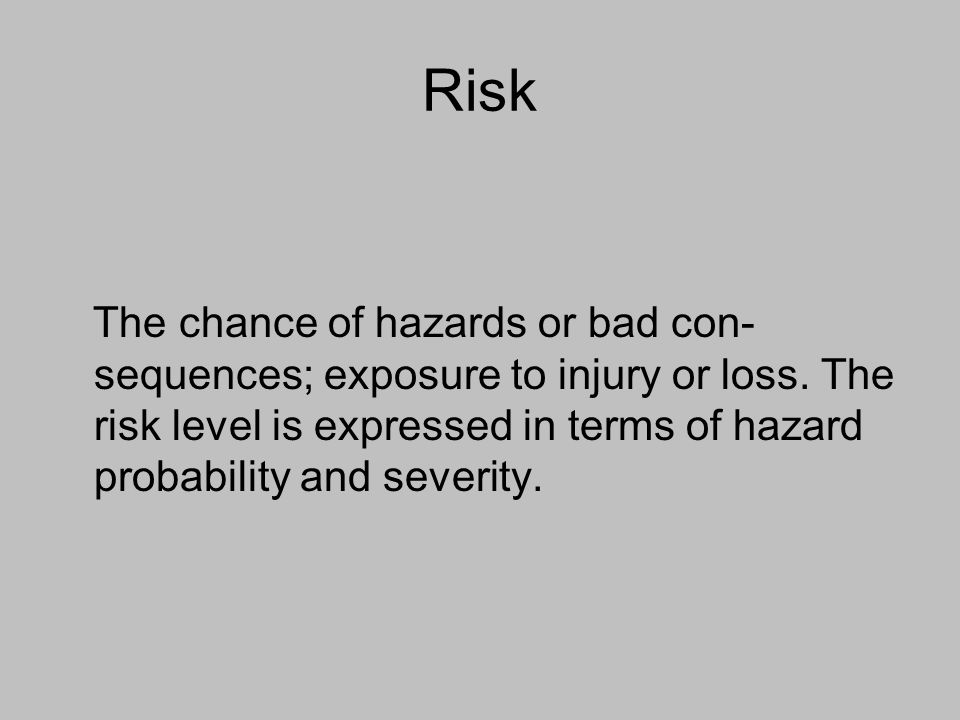 Risk The chance of hazards or bad con-sequences; exposure to injury or loss.