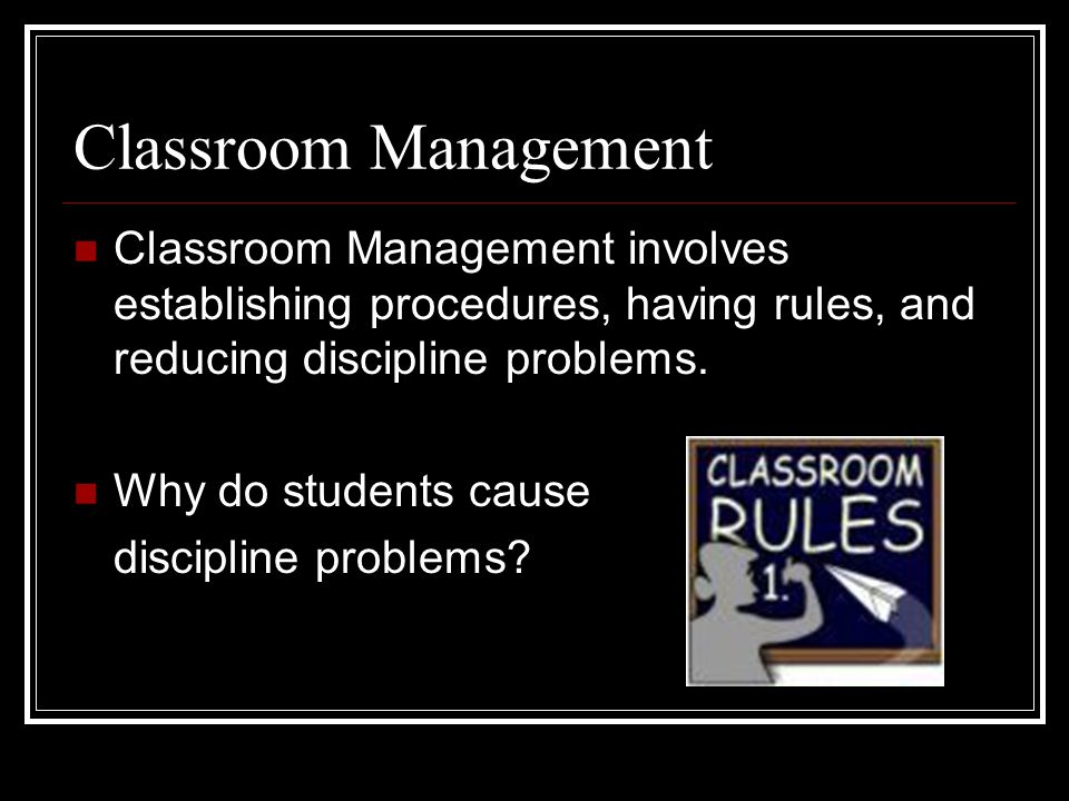 Classroom Management Classroom Management involves establishing procedures, having rules, and reducing discipline problems.