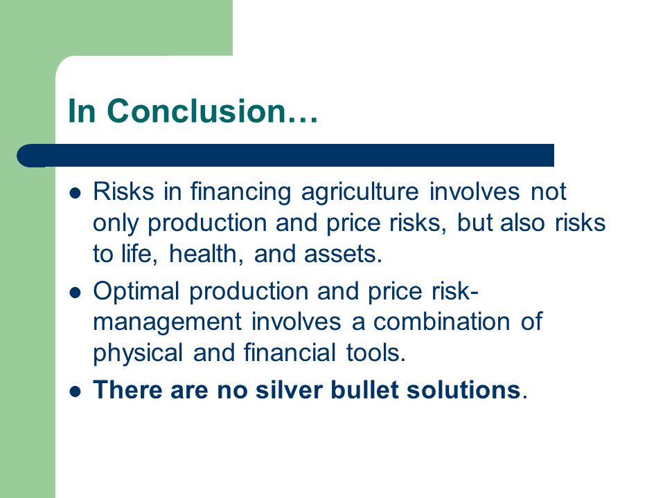 In Conclusion… Risks in financing agriculture involves not only production and price risks, but also risks to life, health, and assets.