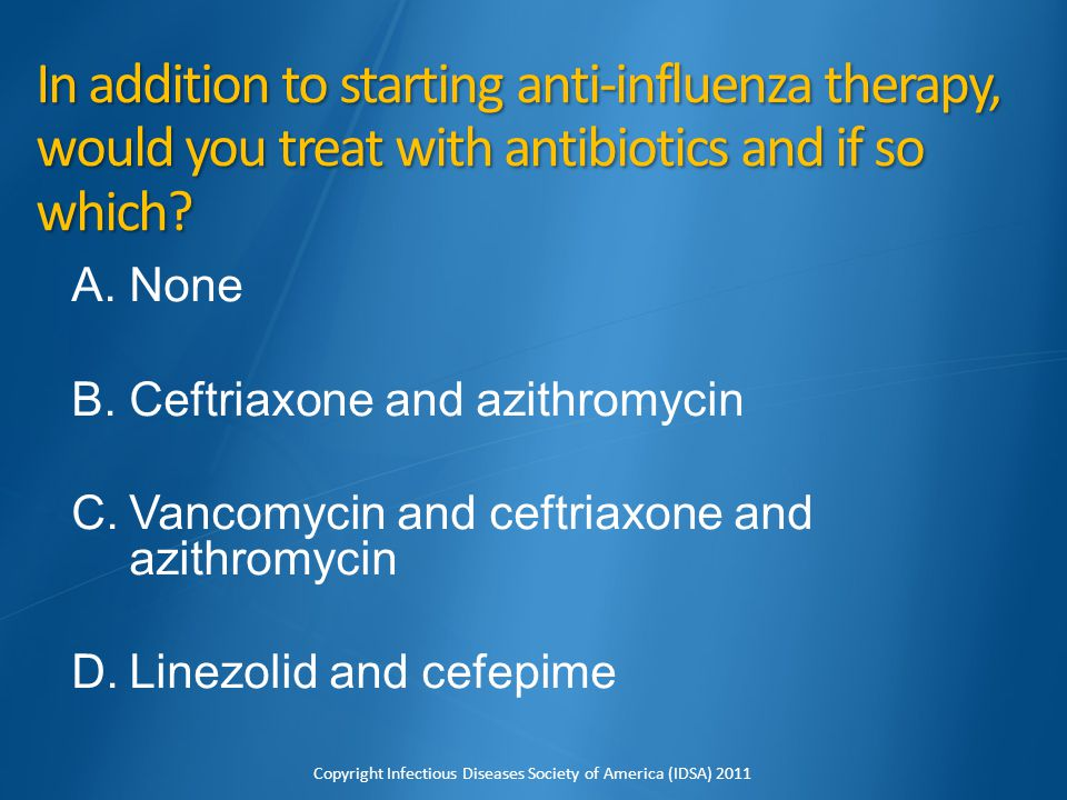 In addition to starting anti-influenza therapy, would you treat with antibiotics and if so which