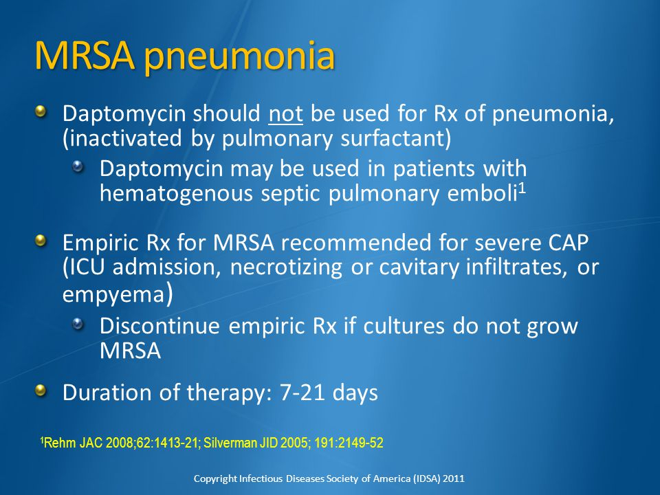 MRSA pneumonia Daptomycin should not be used for Rx of pneumonia, (inactivated by pulmonary surfactant)