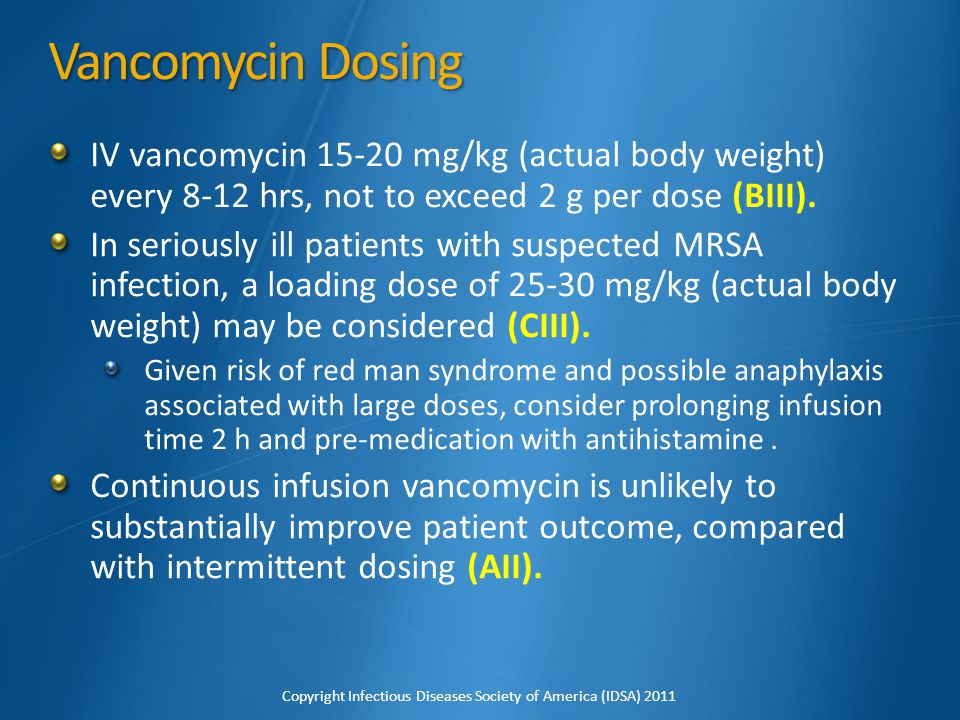 Vancomycin Dosing IV vancomycin 15-20 mg/kg (actual body weight) every 8-12 hrs, not to exceed 2 g per dose (BIII).