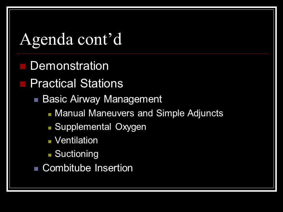 Agenda cont'd Demonstration Practical Stations Basic Airway Management