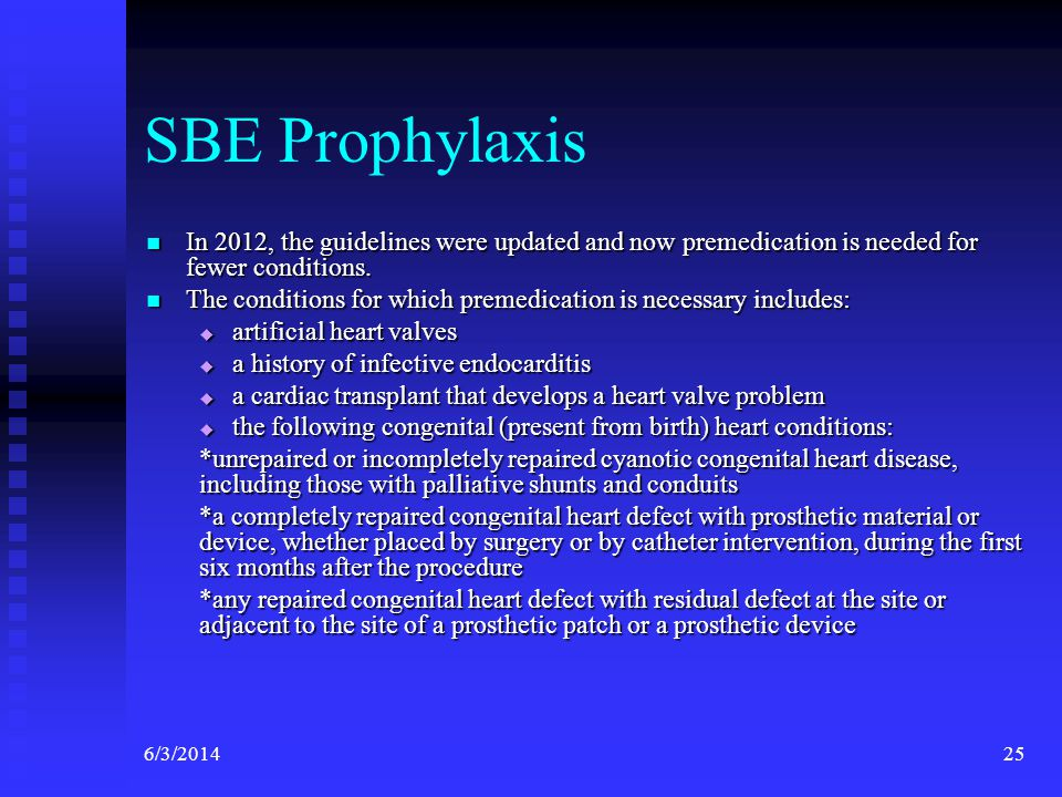 SBE Prophylaxis In 2012, the guidelines were updated and now premedication is needed for fewer conditions.