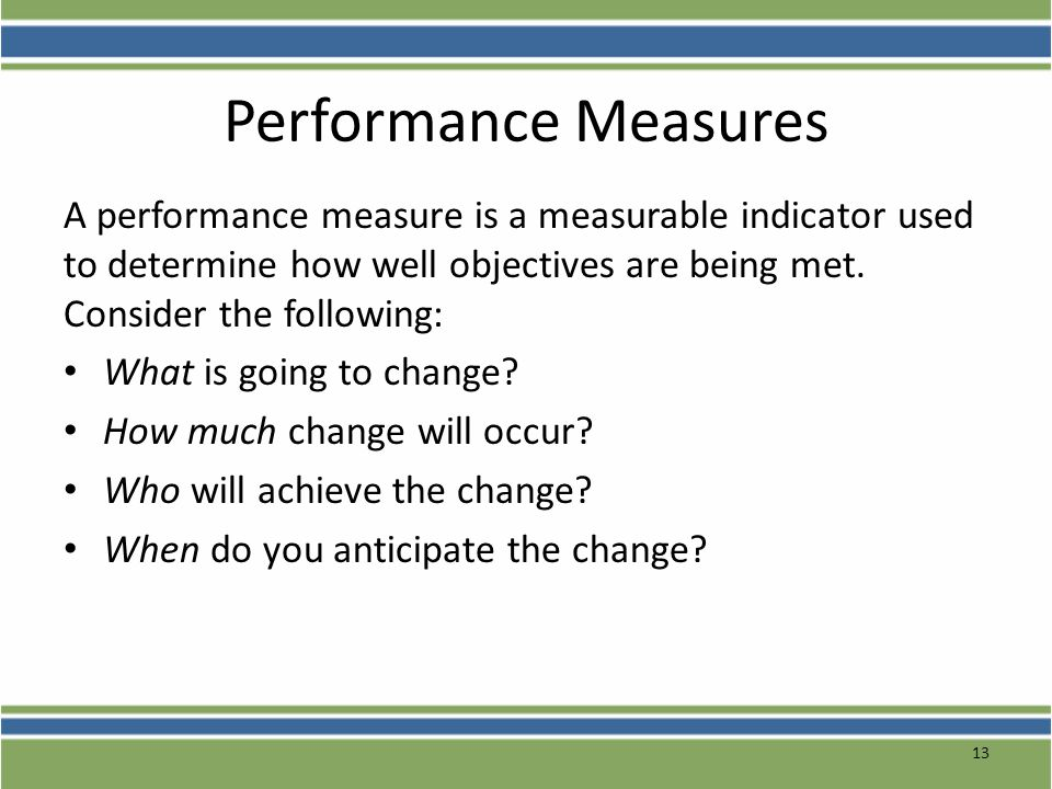 Performance Measures A performance measure is a measurable indicator used to determine how well objectives are being met. Consider the following: