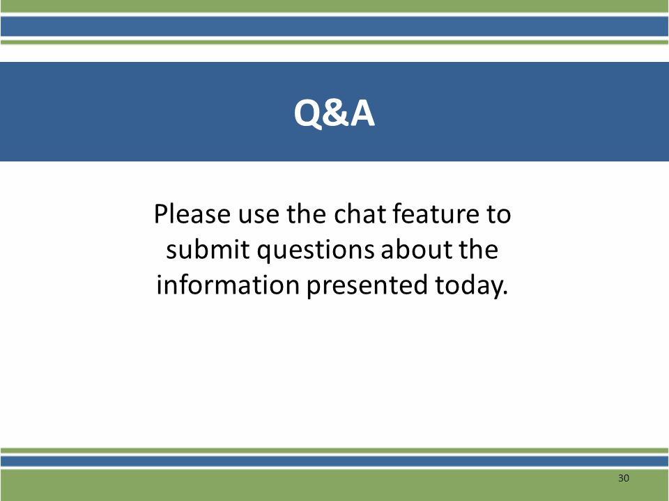 Q&A Please use the chat feature to submit questions about the information presented today.