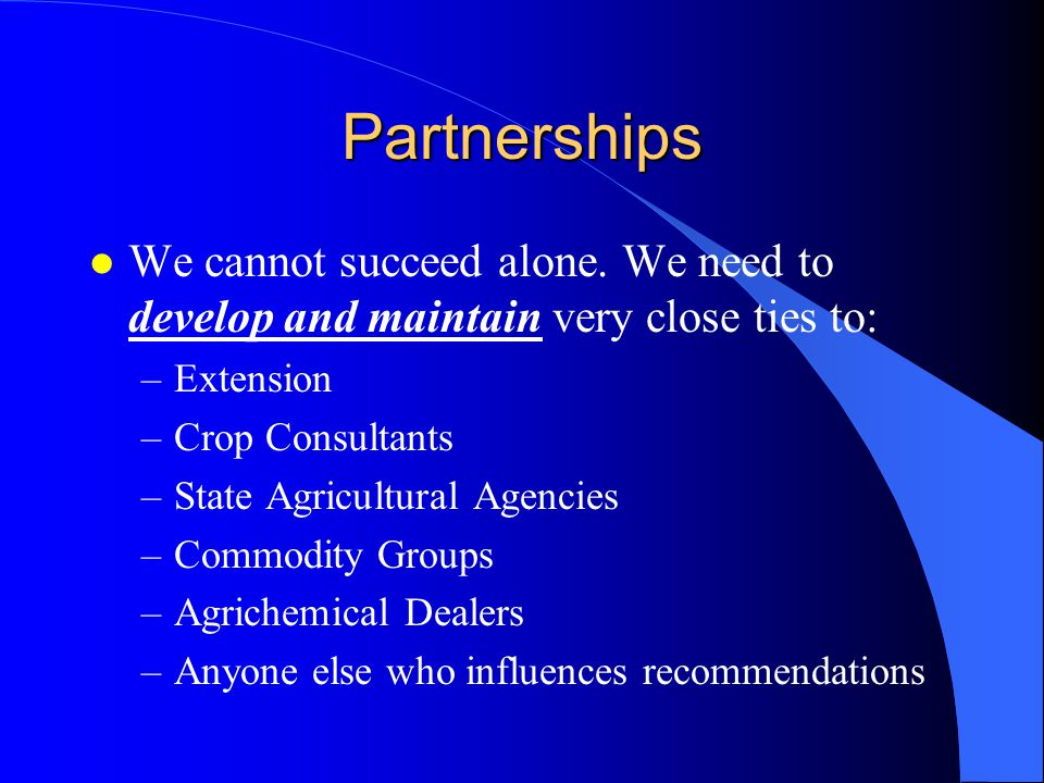 Partnerships We cannot succeed alone. We need to develop and maintain very close ties to: Extension.