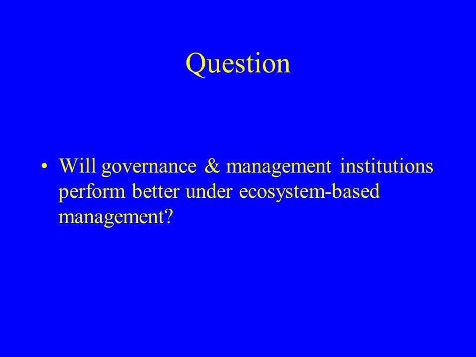 Question Will governance & management institutions perform better under ecosystem-based management