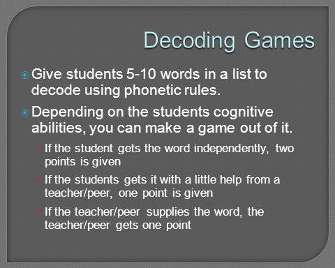Decoding Games Give students 5-10 words in a list to decode using phonetic rules.