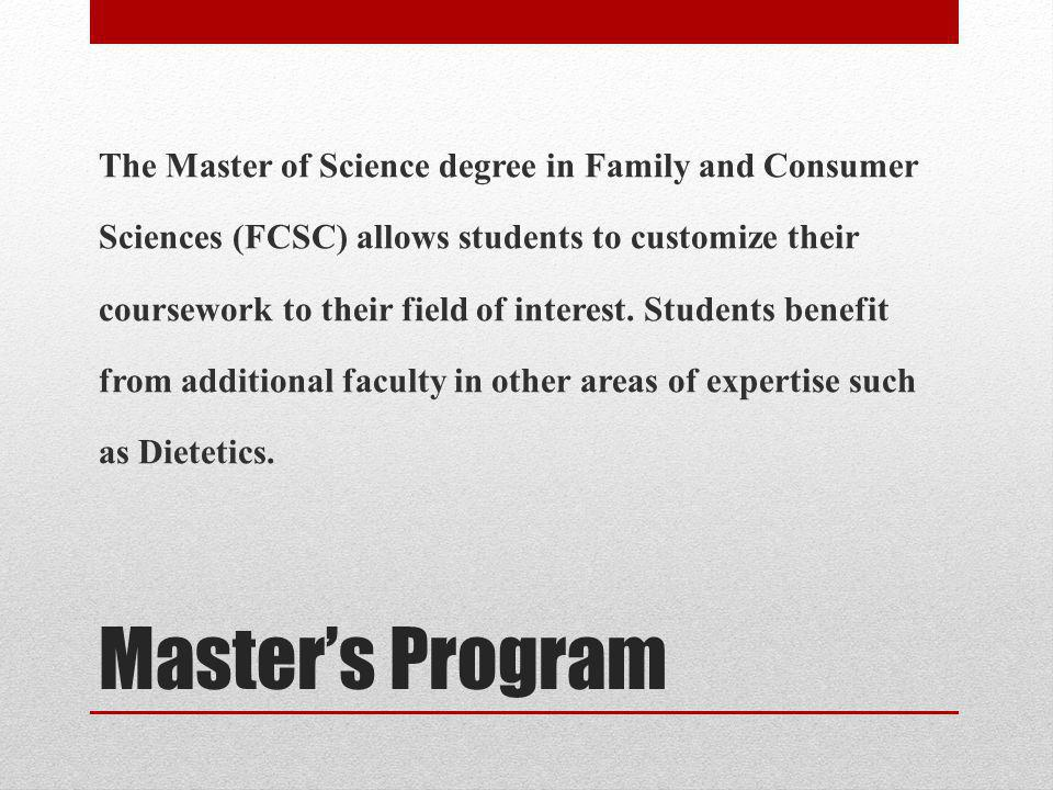 The Master of Science degree in Family and Consumer Sciences (FCSC) allows students to customize their coursework to their field of interest. Students benefit from additional faculty in other areas of expertise such as Dietetics.