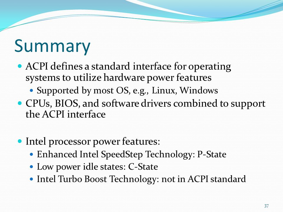 Summary ACPI defines a standard interface for operating systems to utilize hardware power features.