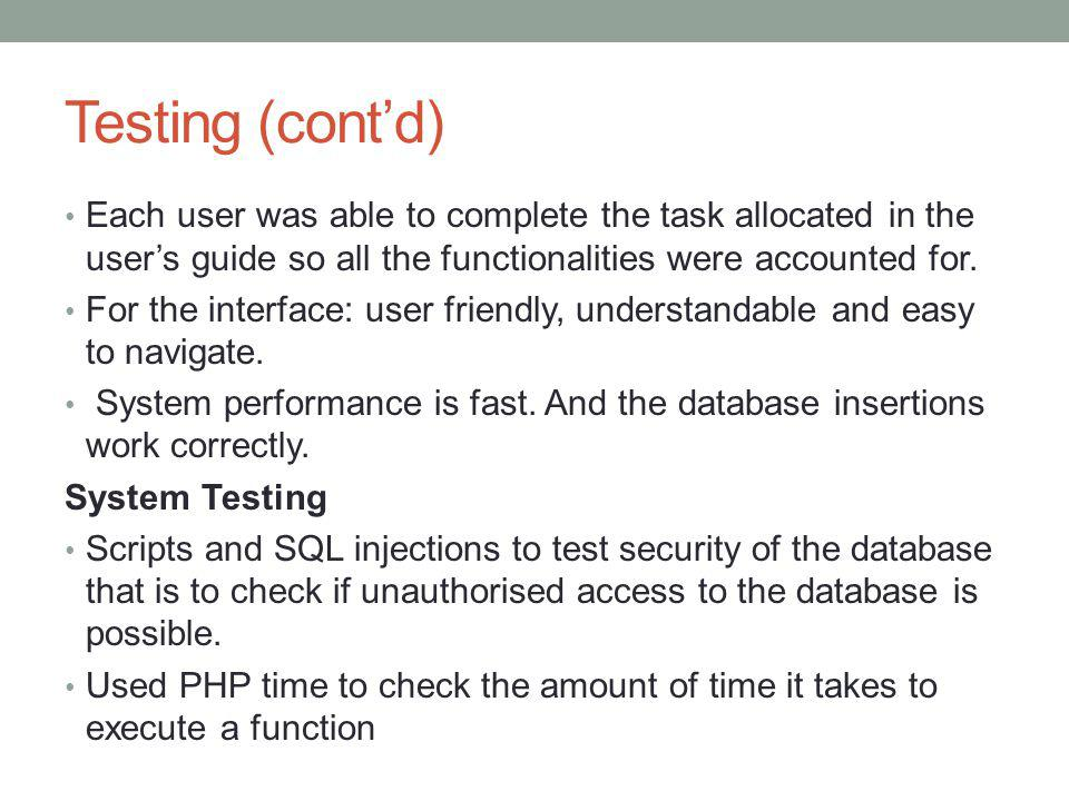 Testing (cont'd) Each user was able to complete the task allocated in the user's guide so all the functionalities were accounted for.