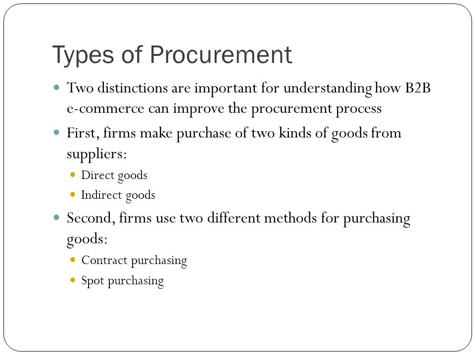 Types of Procurement Two distinctions are important for understanding how B2B e-commerce can improve the procurement process.