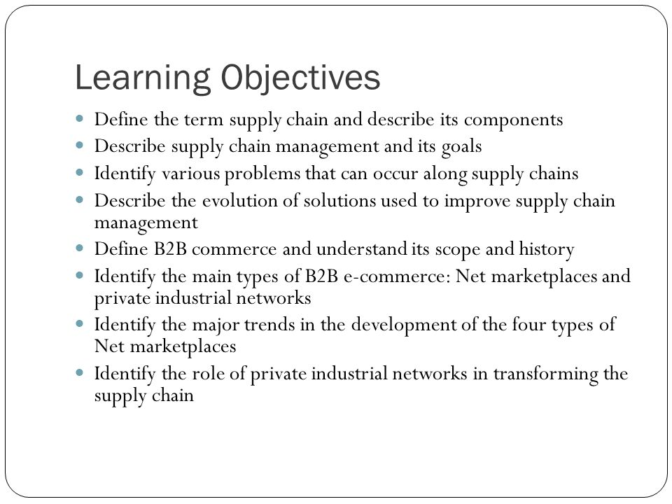 Learning Objectives Define the term supply chain and describe its components. Describe supply chain management and its goals.