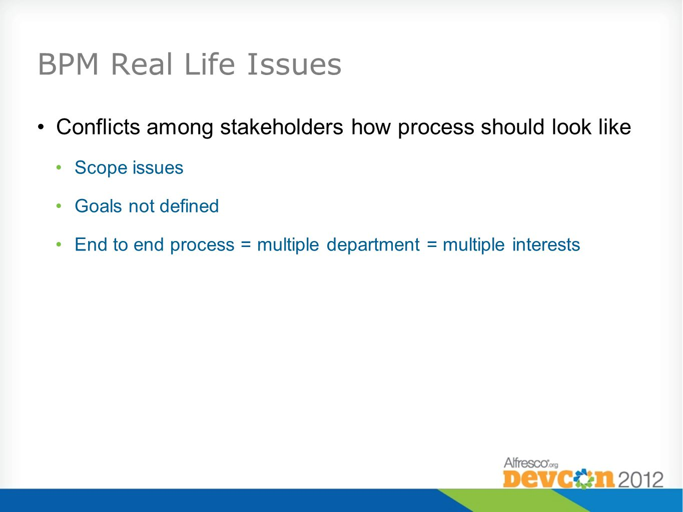 BPM Real Life Issues Conflicts among stakeholders how process should look like. Scope issues. Goals not defined.