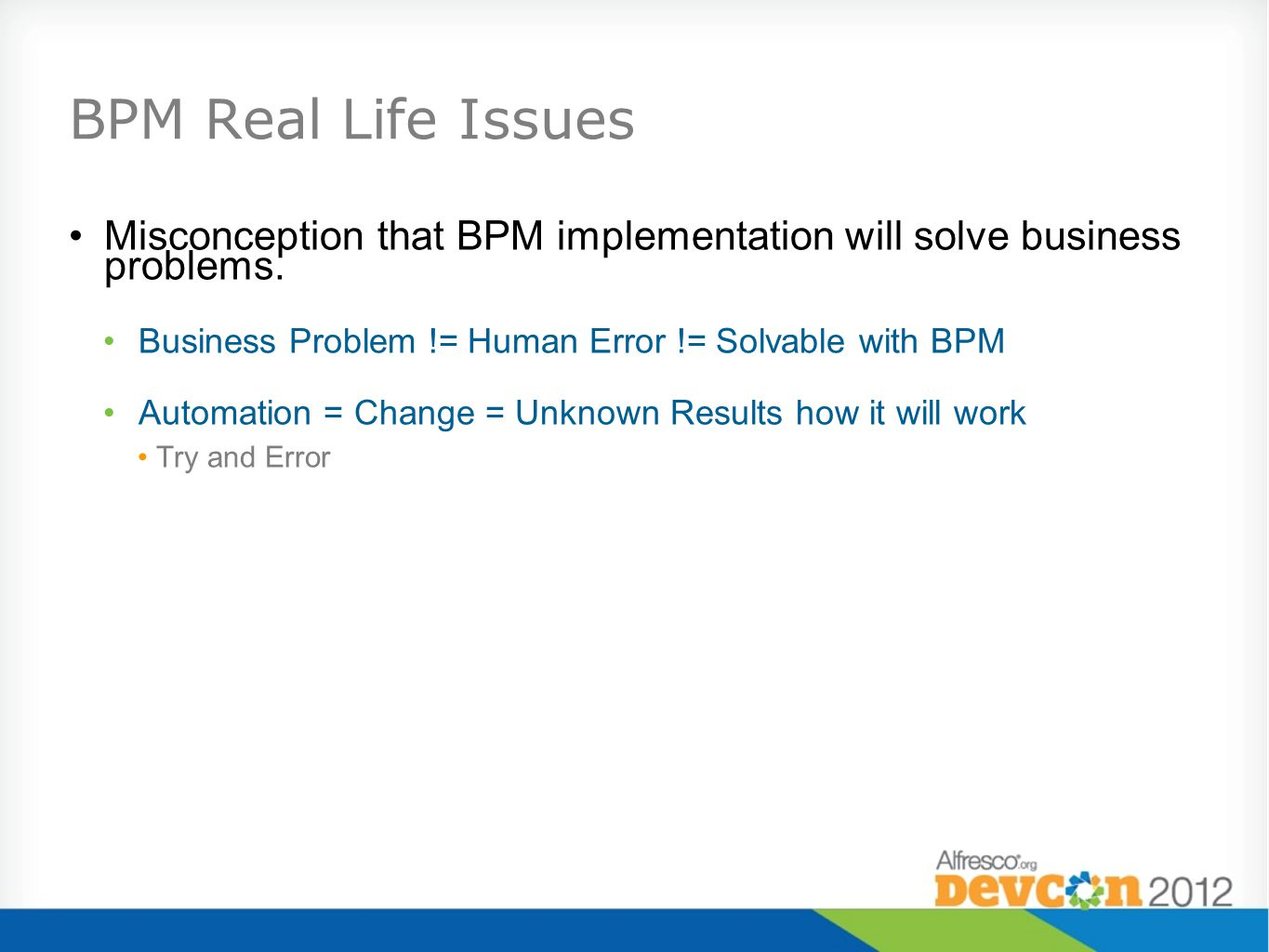 BPM Real Life Issues Misconception that BPM implementation will solve business problems. Business Problem != Human Error != Solvable with BPM.