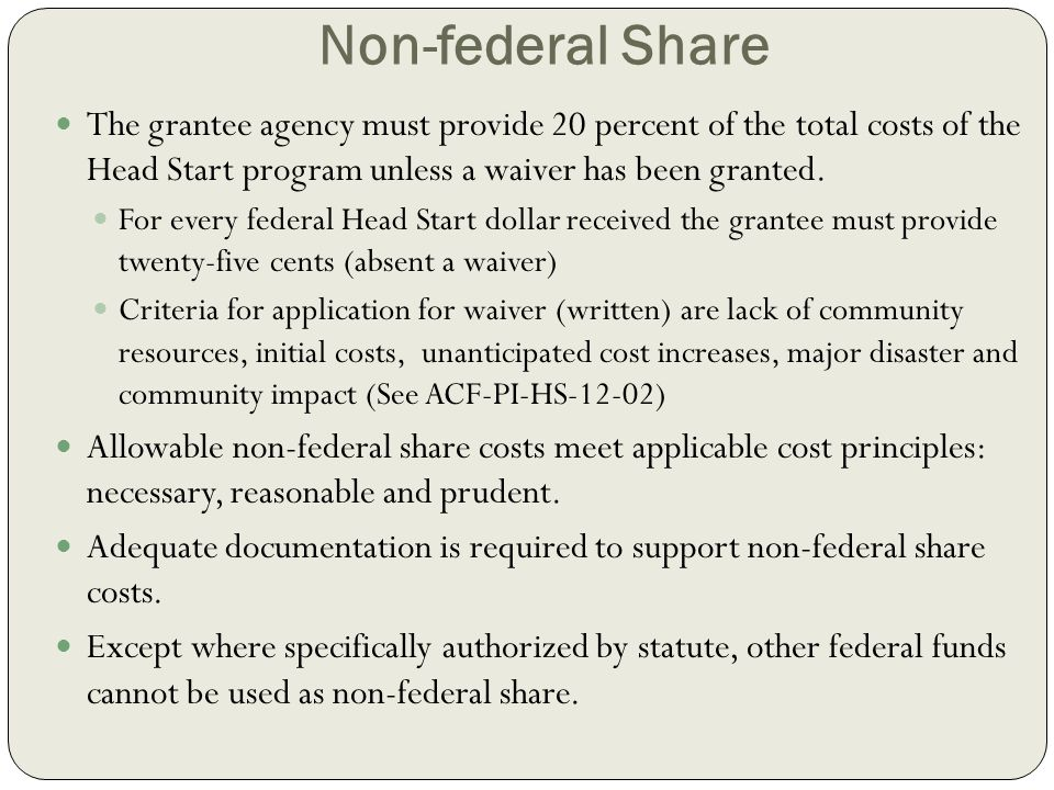 Non-federal Share The grantee agency must provide 20 percent of the total costs of the Head Start program unless a waiver has been granted.