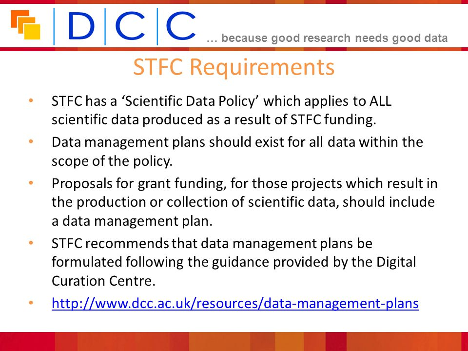 STFC Requirements STFC has a 'Scientific Data Policy' which applies to ALL scientific data produced as a result of STFC funding.