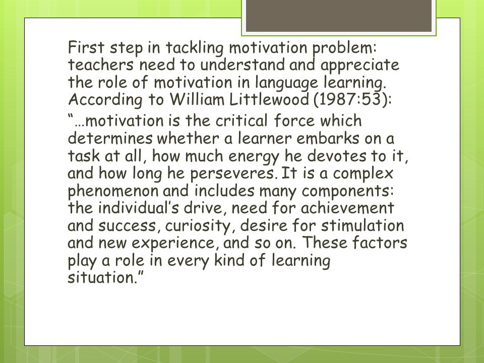 First step in tackling motivation problem: teachers need to understand and appreciate the role of motivation in language learning.