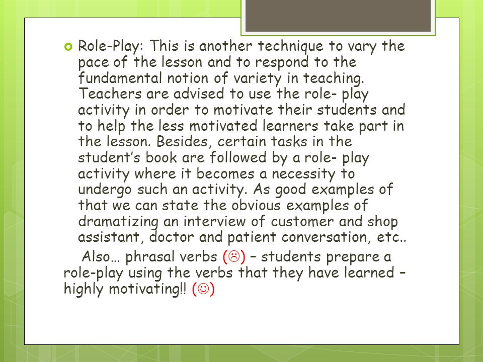 Role-Play: This is another technique to vary the pace of the lesson and to respond to the fundamental notion of variety in teaching. Teachers are advised to use the role- play activity in order to motivate their students and to help the less motivated learners take part in the lesson. Besides, certain tasks in the student's book are followed by a role- play activity where it becomes a necessity to undergo such an activity. As good examples of that we can state the obvious examples of dramatizing an interview of customer and shop assistant, doctor and patient conversation, etc..