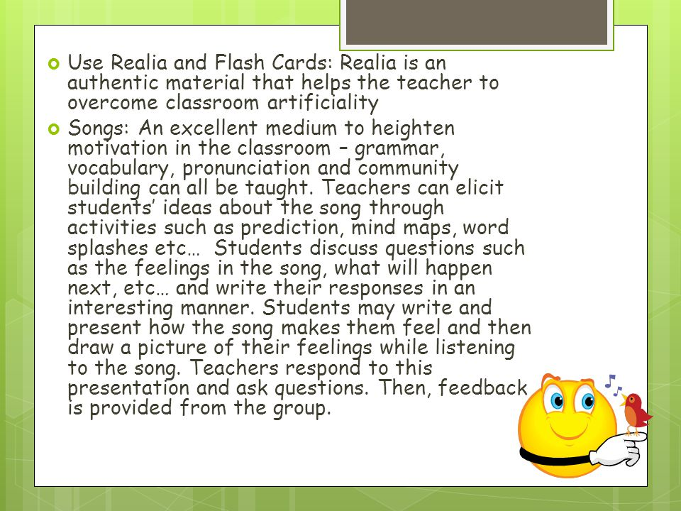 Use Realia and Flash Cards: Realia is an authentic material that helps the teacher to overcome classroom artificiality
