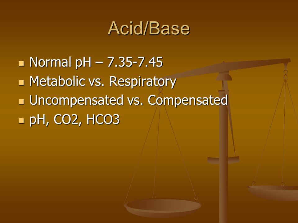Acid/Base Normal pH – 7.35-7.45 Metabolic vs. Respiratory