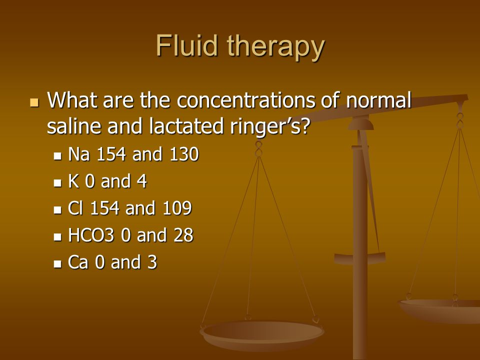 Fluid therapy What are the concentrations of normal saline and lactated ringer's Na 154 and 130. K 0 and 4.