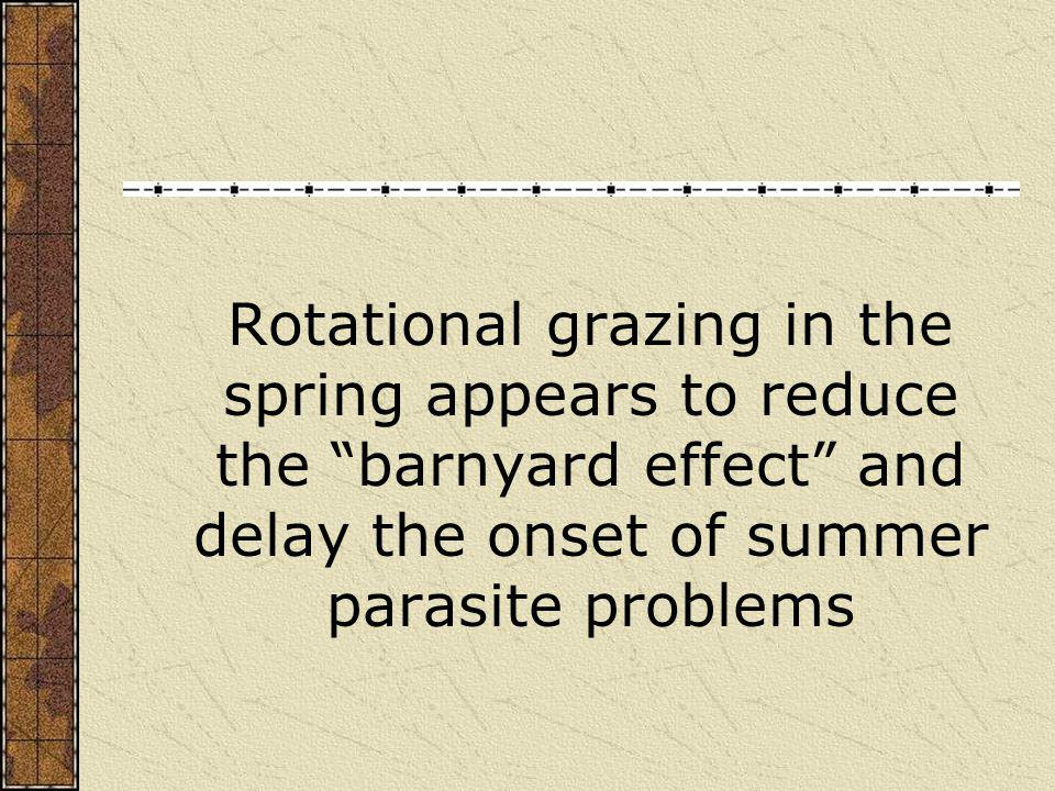 Rotational grazing in the spring appears to reduce the barnyard effect and delay the onset of summer parasite problems